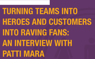 Podcast Interview: Turning Teams Into Heroes And Customers Into Raving Fans: An Interview With Patti Mara